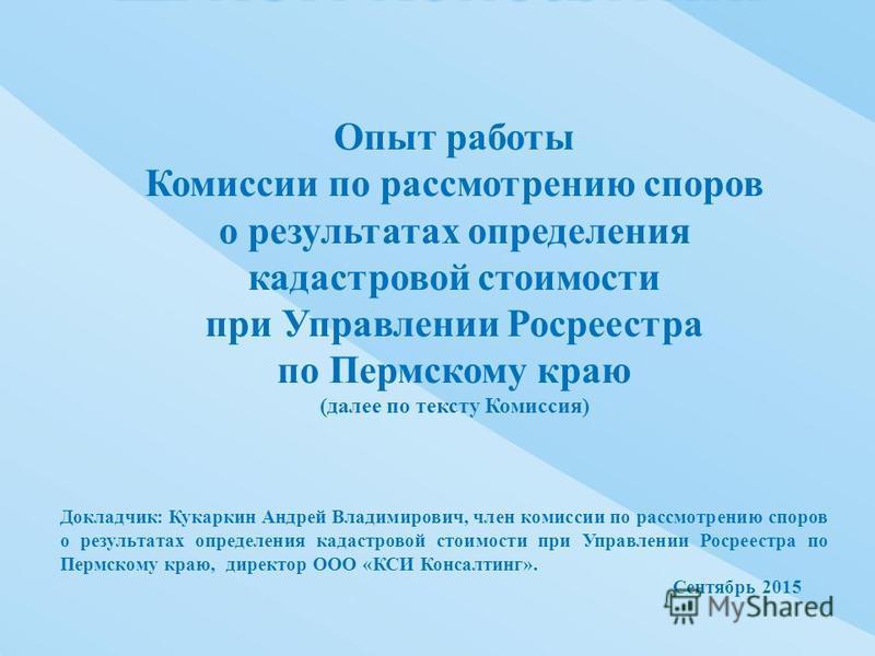 Докладчик : Кукаркин Андрей Владимирович, член комиссии по рассмотрению споров о результатах определения кадастровой стоимости при Управлении Росреестра по Пермскому краю, директор ООО « КСИ Консалтинг ». Сентябрь 2015 Опыт работы Комиссии по рассмот