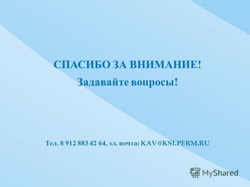 СПАСИБО ЗА ВНИМАНИЕ ! Задавайте вопросы ! Тел. 8 912 883 42 64, эл. почта : KAV@KSI.PERM.RU