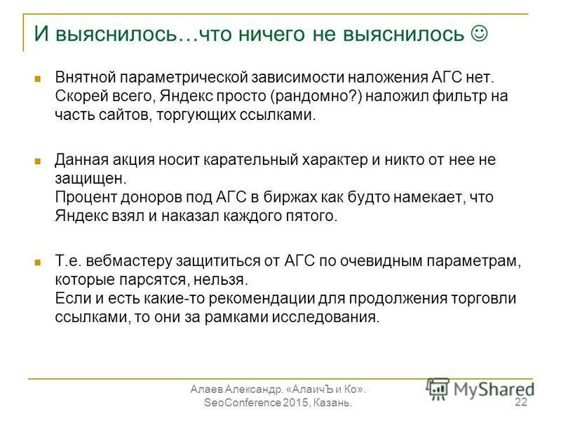 И выяснилось…что ничего не выяснилось Внятной параметрической зависимости наложения АГС нет. Скорей всего, Яндекс просто (рандомно?) наложил фильтр на часть сайтов, торгующих ссылками. Данная акция носит карательный характер и никто от нее не защищен