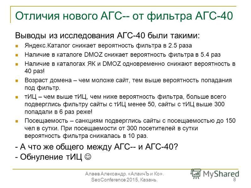 Отличия нового АГС-- от фильтра АГС-40 8 Выводы из исследования АГС-40 были такими: Яндекс.Каталог снижает вероятность фильтра в 2.5 раза Наличие в каталоге DMOZ снижает вероятность фильтра в 5.4 раз Наличие в каталогах ЯК и DMOZ одновременно снижают