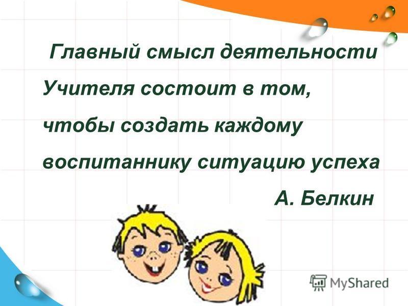 Главный смысл деятельности Учителя состоит в том, чтобы создать каждому воспитаннику ситуацию успеха А. Белкин