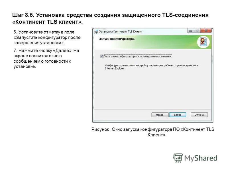Шаг 3.5. Установка средства создания защищенного TLS-соединения «Континент TLS клиент». Рисунок. Окно запуска конфигуратора ПО «Континент TLS Клиент». 6. Установите отметку в поле «Запустить конфигуратор после завершения установки». 7. Нажмите кнопку