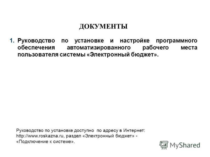 ДОКУМЕНТЫ 1. Руководство по установке и настройке программного обеспечения автоматизированного рабочего места пользователя системы «Электронный бюджет». Руководство по установке доступно по адресу в Интернет: http://www.roskazna.ru, раздел «Электронн