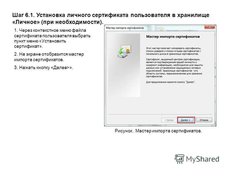 Шаг 6.1. Установка личного сертификата пользователя в хранилище «Личное» (при необходимости). Рисунок. Мастер импорта сертификатов. 1. Через контекстное меню файла сертификата пользователя выбрать пункт меню «Установить сертификат». 2. На экране отоб