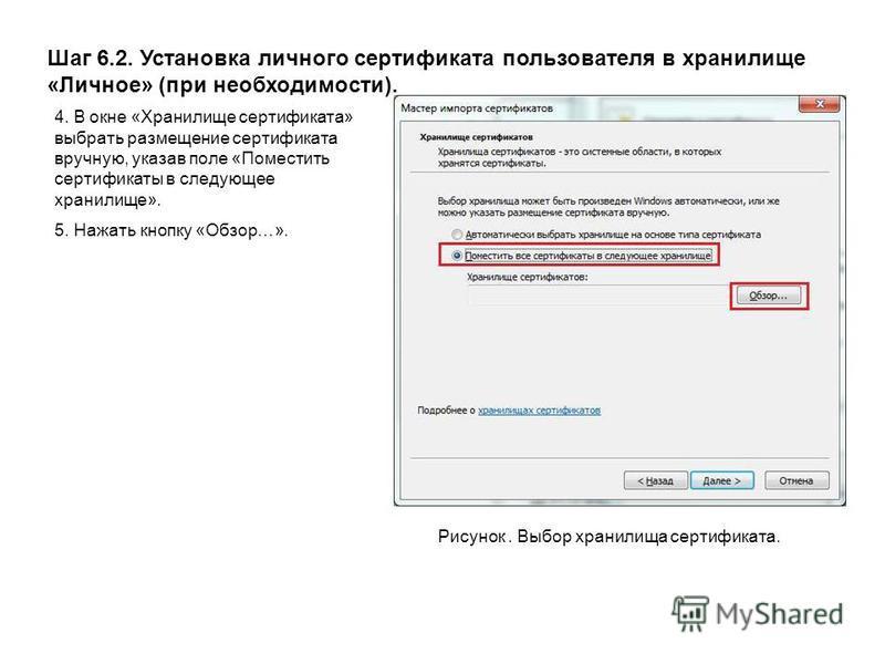 Шаг 6.2. Установка личного сертификата пользователя в хранилище «Личное» (при необходимости). Рисунок. Выбор хранилища сертификата. 4. В окне «Хранилище сертификата» выбрать размещение сертификата вручную, указав поле «Поместить сертификаты в следующ