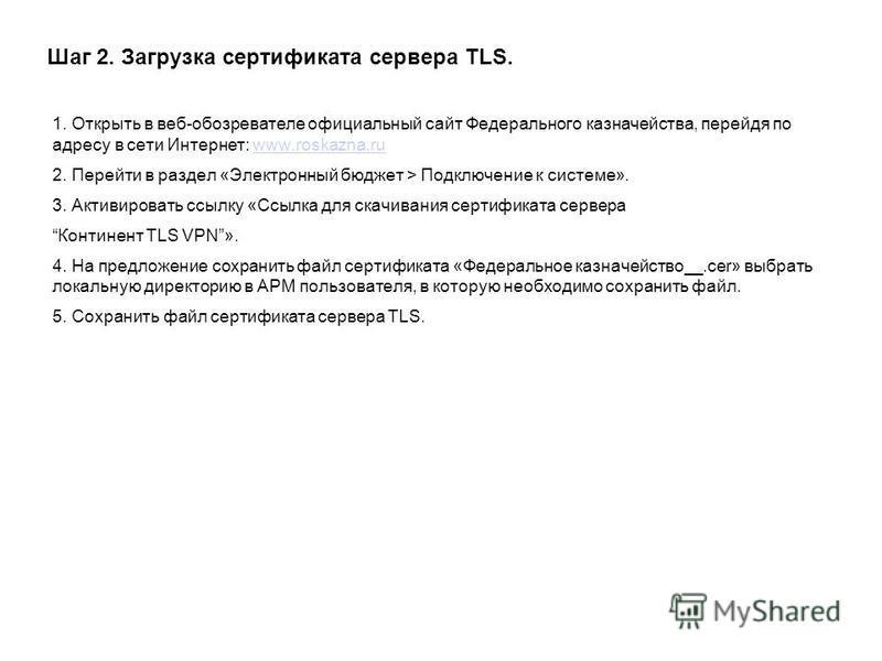 Шаг 2. Загрузка сертификата сервера TLS. 1. Открыть в веб-обозревателе официальный сайт Федерального казначейства, перейдя по адресу в сети Интернет: www.roskazna.ruwww.roskazna.ru 2. Перейти в раздел «Электронный бюджет > Подключение к системе». 3.