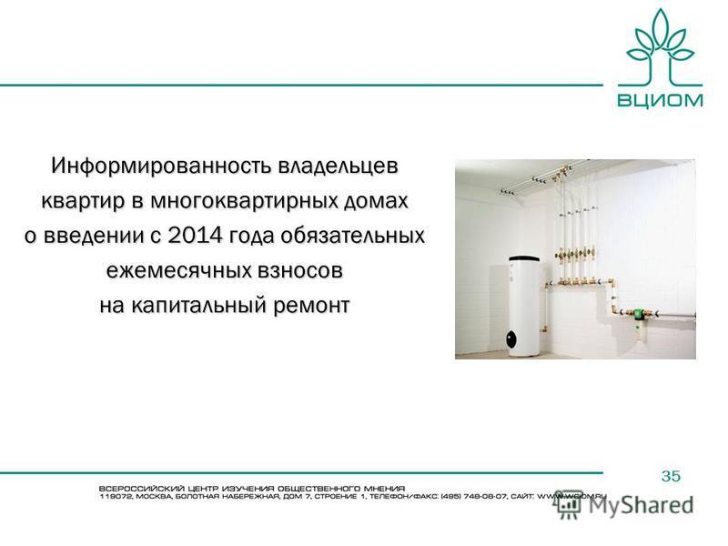 35 Информированность владельцев квартир в многоквартирных домах о введении с 2014 года обязательных ежемесячных взносов на капитальный ремонт