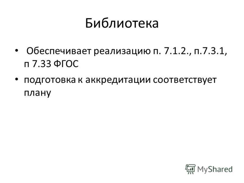 Библиотека Обеспечивает реализацию п. 7.1.2., п.7.3.1, п 7.33 ФГОС подготовка к аккредитации соответствует плану