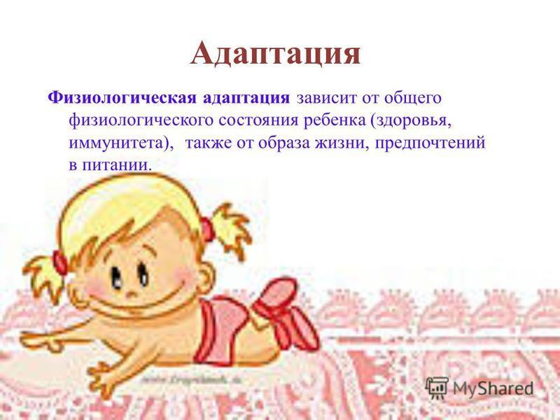 Адаптация Физиологическая адаптация зависит от общего физиологического состояния ребенка (здоровья, иммунитета), также от образа жизни, предпочтений в питании.
