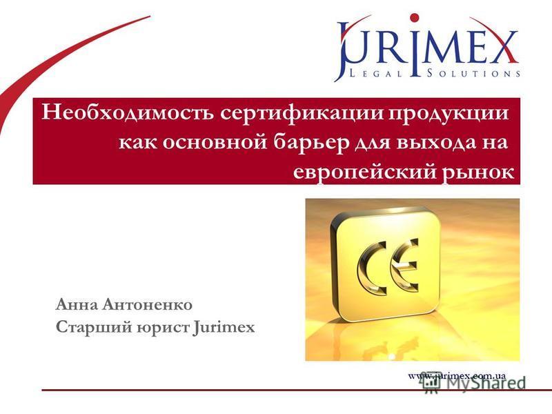 Необходимость сертификации продукции как основной барьер для выхода на европейский рынок Анна Антоненко Старший юрист Jurimex www.jurimex.com.ua