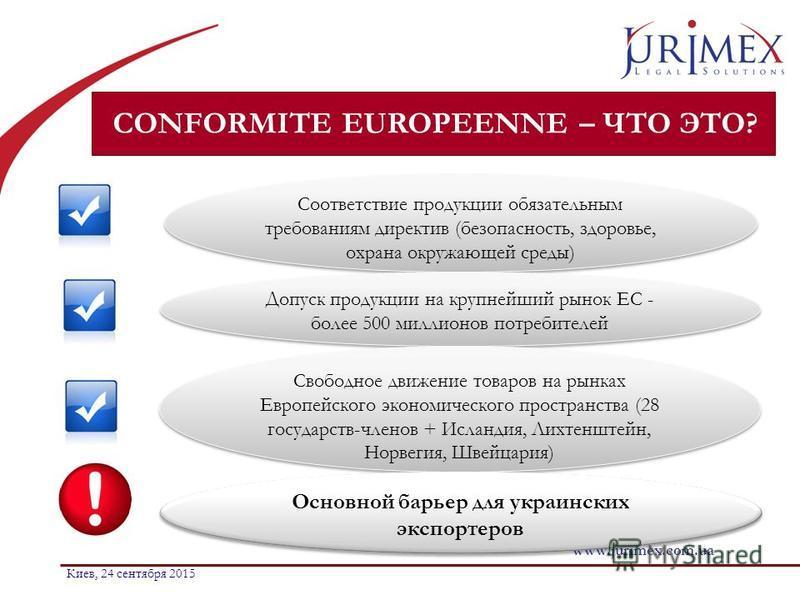 CONFORMITE EUROPEENNE – ЧТО ЭТО? www.jurimex.com.ua Киев, 24 сентября 2015 Соответствие продукции обязательным требованиям директив (безопасность, здоровье, охрана окружающей среды) Допуск продукции на крупнейший рынок ЕС - более 500 миллионов потреб