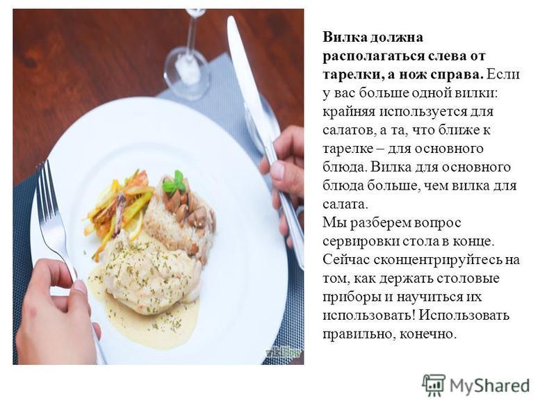 Вилка должна располагаться слева от тарелки, а нож справа. Если у вас больше одной вилки: крайняя используется для салатов, а та, что ближе к тарелке – для основного блюда. Вилка для основного блюда больше, чем вилка для салата. Мы разберем вопрос се