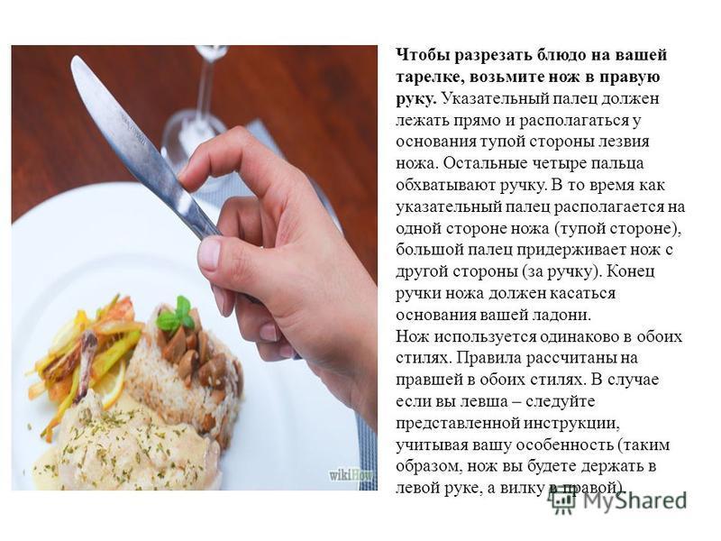 Чтобы разрезать блюдо на вашей тарелке, возьмите нож в правую руку. Указательный палец должен лежать прямо и располагаться у основания тупой стороны лезвия ножа. Остальные четыре пальца обхватывают ручку. В то время как указательный палец располагает