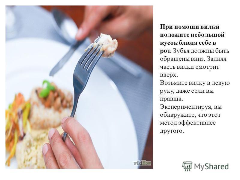 При помощи вилки положите небольшой кусок блюда себе в рот. Зубья должны быть обращены вниз. Задняя часть вилки смотрит вверх. Возьмите вилку в левую руку, даже если вы правша. Экспериментируя, вы обнаружите, что этот метод эффективнее другого.