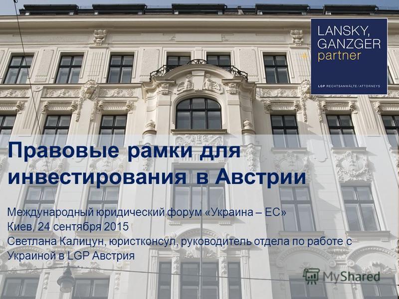Правовые рамки для инвестирования в Австрии Международный юридический форум «Украина – ЕС» Киев, 24 сентября 2015 Светлана Калицун, юрист консул, руководитель отдела по работе с Украиной в LGP Австрия