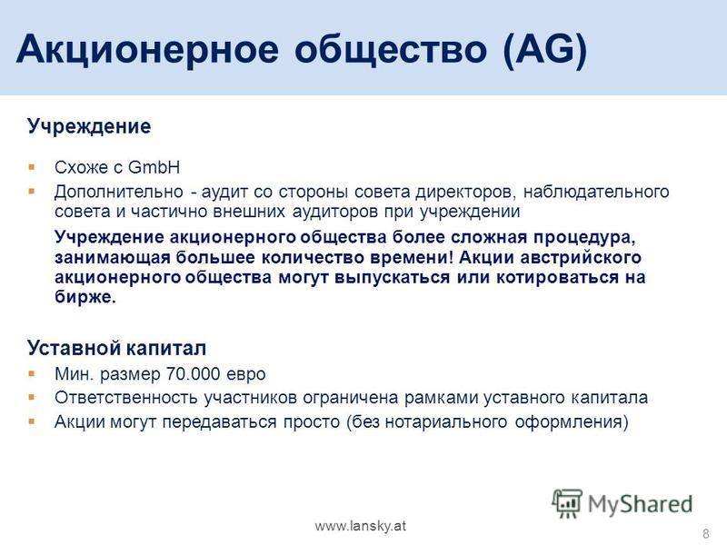8 Акционерное общество (AG) Учреждение Схоже с GmbH Дополнительно - аудит со стороны совета директоров, наблюдательного совета и частично внешних аудиторов при учреждении Учреждение акционерного общества более сложная процедура, занимающая большее ко