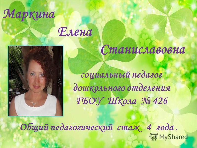 Маркина Елена Станиславовна социальный педагог дошкольного отделения ГБОУ Школа 426 Общий педагогический стаж 4 года.