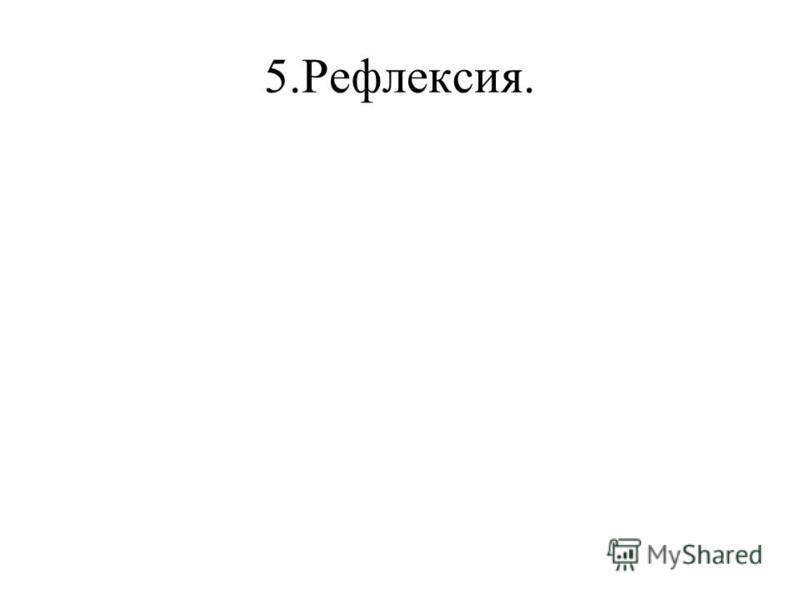 5.Рефлексия.