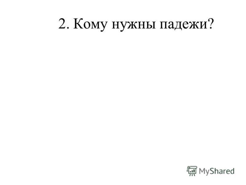 2. Кому нужны падежи?