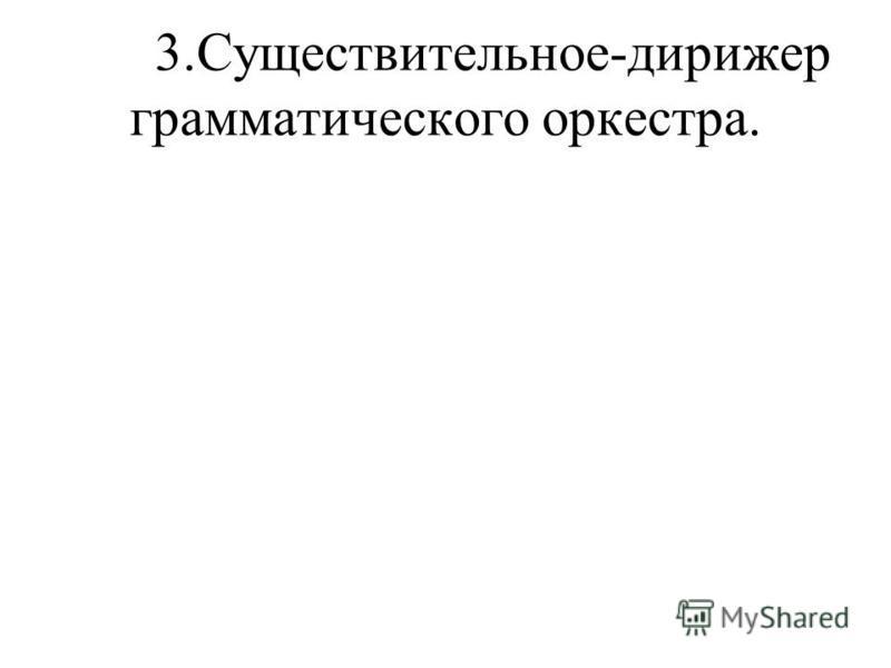 3.Существительное-дирижер грамматического оркестра.