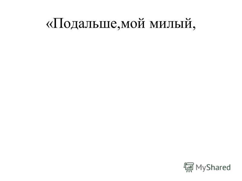 «Подальше,мой милый,