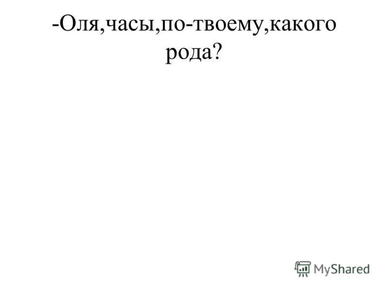 -Оля,часы,по-твоему,какого рода?