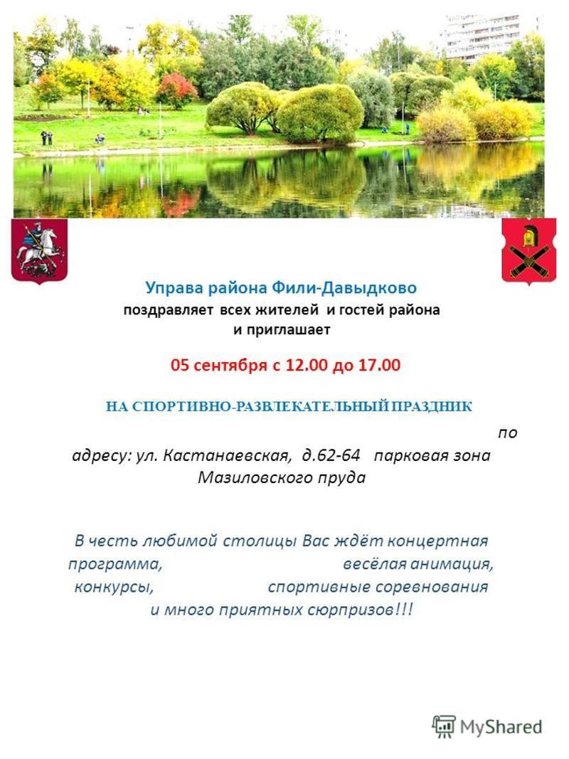Управа района Фили-Давыдково поздравляет всех жителей и гостей района и приглашает 05 сентября с 12.00 до 17.00 НА СПОРТИВНО-РАЗВЛЕКАТЕЛЬНЫЙ ПРАЗДНИК по адресу: ул. Кастанаевская, д.62-64 парковая зона Мазиловского пруда В честь любимой столицы Вас ж