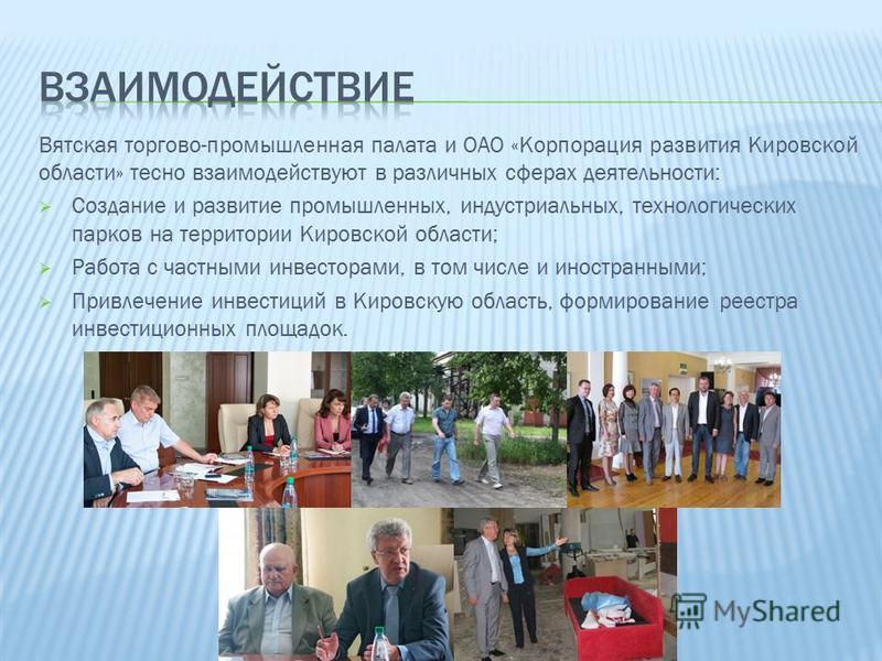 Вятская торгово-промышленная палата и ОАО «Корпорация развития Кировской области» тесно взаимодействуют в различных сферах деятельности: Создание и развитие промышленных, индустриальных, технологических парков на территории Кировской области; Работа