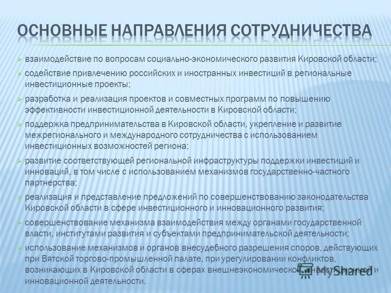 взаимодействие по вопросам социально-экономического развития Кировской области; содействие привлечению российских и иностранных инвестиций в региональные инвестиционные проекты; разработка и реализация проектов и совместных программ по повышению эффе