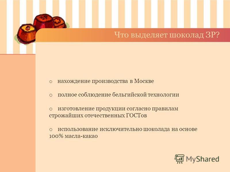 Что выделяет шоколад ЗР? o нахождение производства в Москве o полное соблюдение бельгийской технологии o изготовление продукции согласно правилам строжайших отечественных ГОСТов o использование исключительно шоколада на основе 100% масла-какао