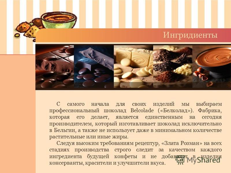 Ингридиенты С самого начала для своих изделий мы выбираем профессиональный шоколад Belcolade («Белколад»). Фабрика, которая его делает, является единственным на сегодня производителем, который изготавливает шоколад исключительно в Бельгии, а также не
