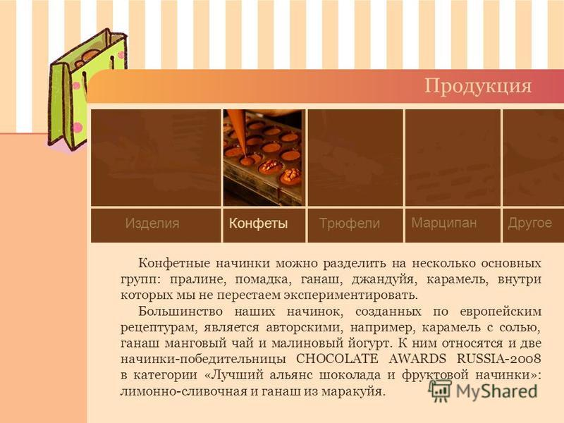 Продукция Конфетные начинки можно разделить на несколько основных групп: пралине, помадка, ганаш, джандуйя, карамель, внутри которых мы не перестаем экспериментировать. Большинство наших начинок, созданных по европейским рецептурам, является авторски
