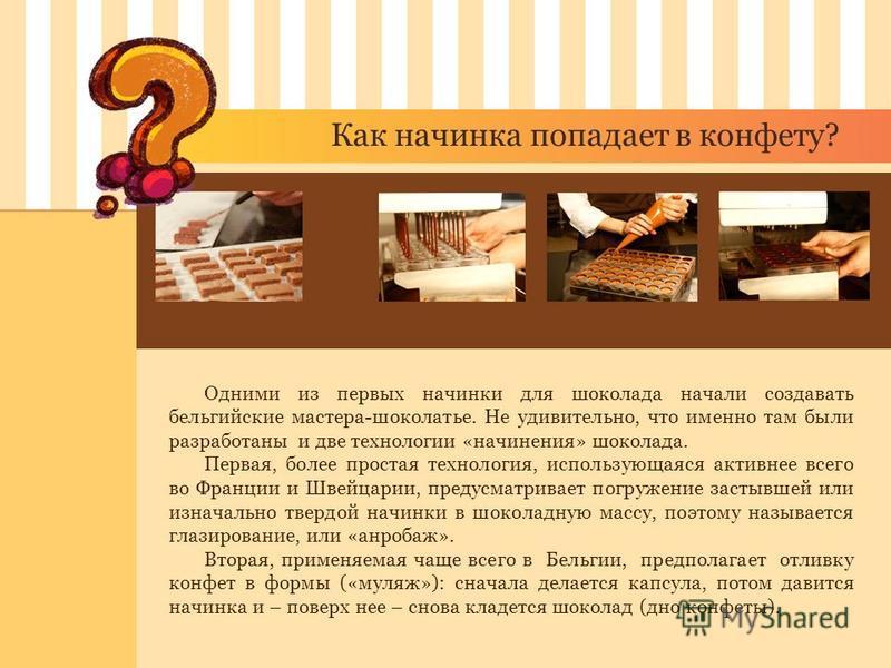 Как начинка попадает в конфету? Одними из первых начинки для шоколада начали создавать бельгийские мастера-шоколатье. Не удивительно, что именно там были разработаны и две технологии «начинания» шоколада. Первая, более простая технология, использующа