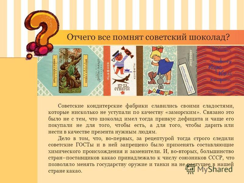 Отчего все помнят советский шоколад? Советские кондитерские фабрики славились своими сладостями, которые нисколько не уступали по качеству «заморским». Связано это было не с тем, что шоколад имел тогда привкус дефицита и чаще его покупали не для того