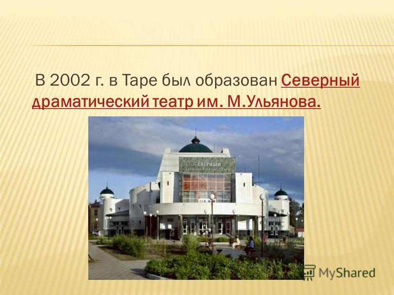 В 2002 г. в Таре был образован Северный драматический театр им. М.Ульянова.Северный драматический театр им. М.Ульянова.