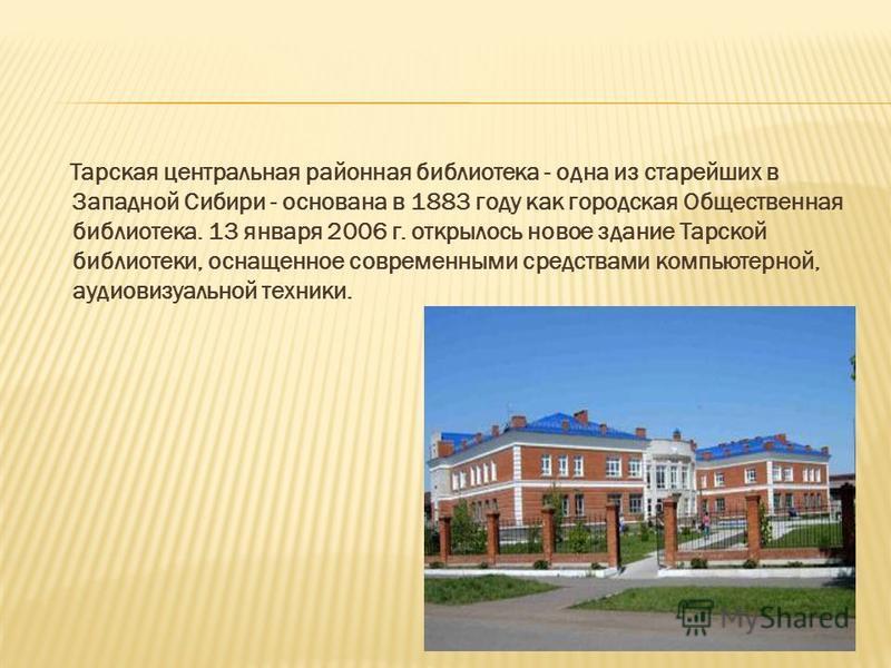 Тарская центральная районная библиотека - одна из старейших в Западной Сибири - основана в 1883 году как городская Общественная библиотека. 13 января 2006 г. открылось новое здание Тарской библиотеки, оснащенное современными средствами компьютерной,