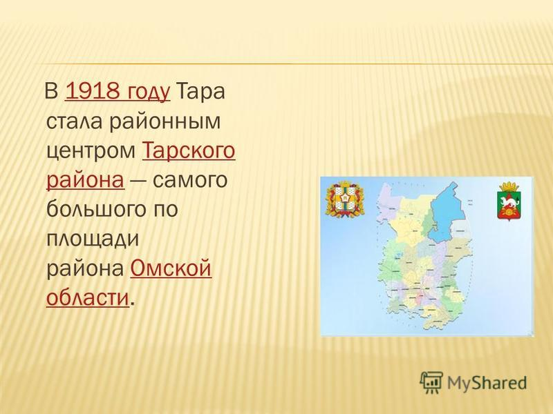 В 1918 году Тара стала районным центром Тарского района самого большого по площади района Омской области.1918 году Тарского района Омской области