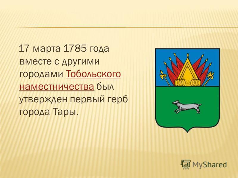 17 марта 1785 года вместе с другими городами Тобольского наместничества был утвержден первый герб города Тары.Тобольского наместничества