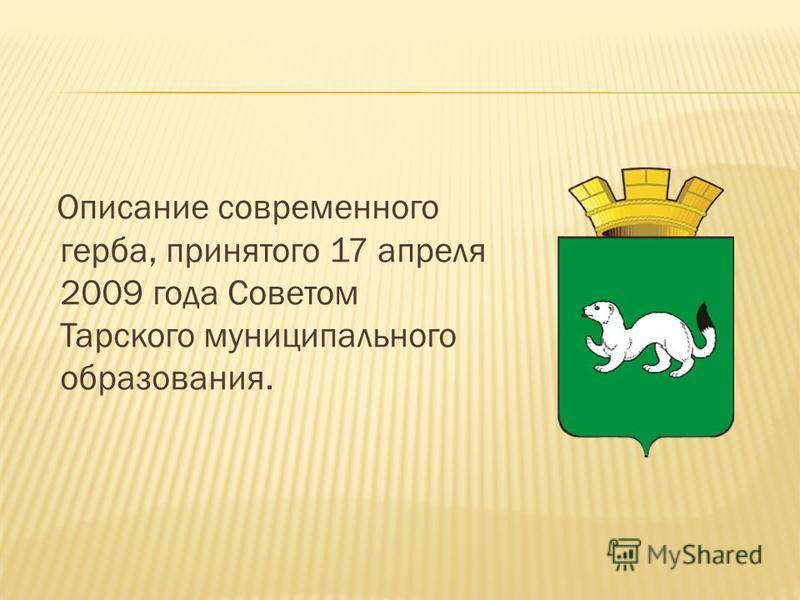 Описание современного герба, принятого 17 апреля 2009 года Советом Тарского муниципального образования.