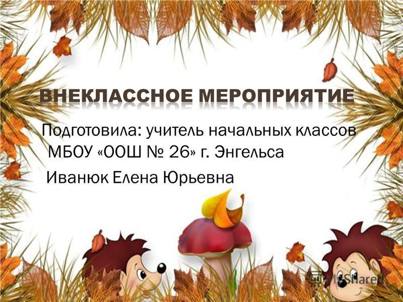 Подготовила: учитель начальных классов МБОУ «ООШ 26» г. Энгельса Иванюк Елена Юрьевна