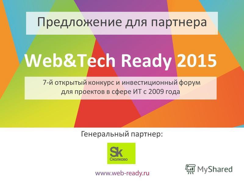 Web&Tech Ready 2015 7-й открытый конкурс и инвестиционный форум для проектов в сфере ИТ с 2009 года Генеральный партнер: Предложение для партнера