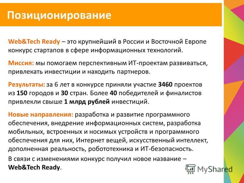 Web&Tech Ready – это крупнейший в России и Восточной Европе конкурс стартапов в сфере информационных технологий. Миссия: мы помогаем перспективным ИТ-проектам развиваться, привлекать инвестиции и находить партнеров. Результаты: за 6 лет в конкурсе пр