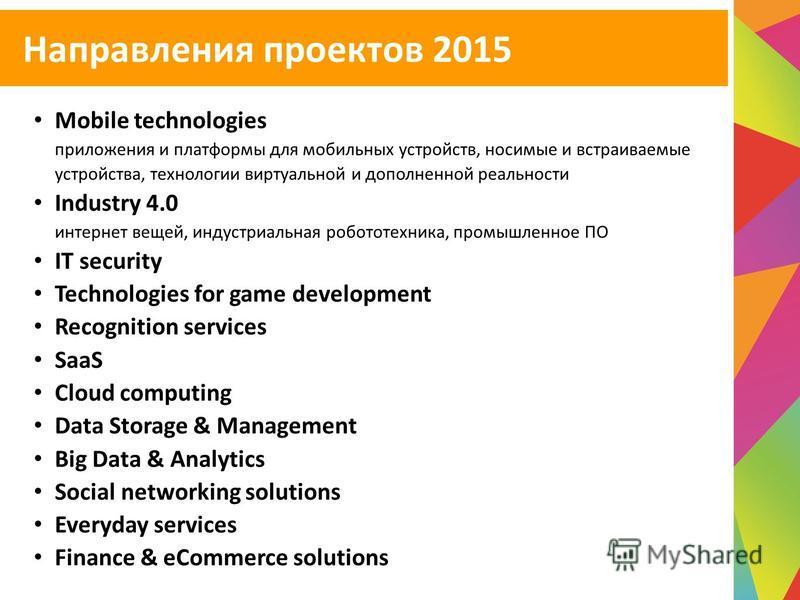 Направления проектов 2015 Mobile technologies приложения и платформы для мобильных устройств, носимые и встраиваемые устройства, технологии виртуальной и дополненной реальности Industry 4.0 интернет вещей, индустриальная робототехника, промышленное П