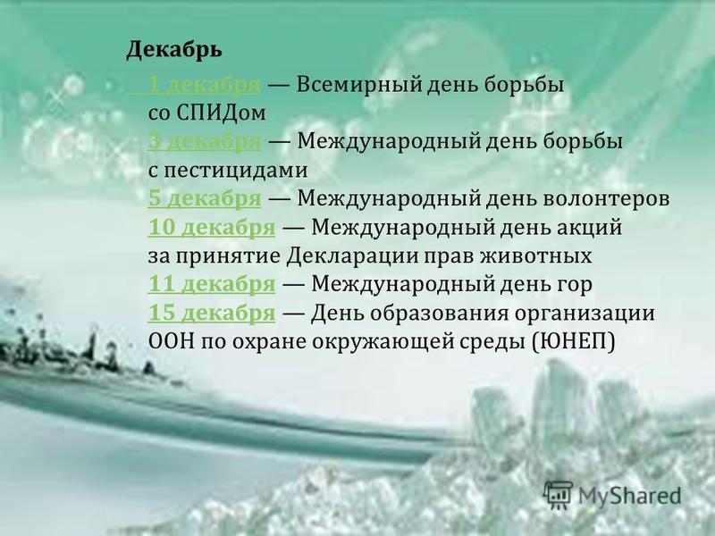Декабрь 1 декабря 1 декабря Всемирный день борьбы со СПИДом 3 декабря Международный день борьбы с пестицидами 5 декабря Международный день волонтеров 10 декабря Международный день акций за принятие Декларации прав животных 11 декабря Международный де