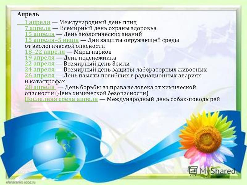 Апрель 1 апреля 1 апреля Международный день птиц 7 апреля Всемирный день охраны здоровья 15 апреля День экологических знаний 15 апреля –5 июня Дни защиты окружающей среды от экологической опасности 18–22 апреля Марш парков 19 апреля День подснежника