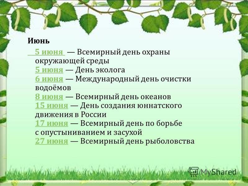 Июнь 5 июня 5 июня Всемирный день охраны окружающей среды 5 июня День эколога 6 июня Международный день очистки водоёмов 8 июня Всемирный день океанов 15 июня День создания юннатского движения в России 17 июня Всемирный день по борьбе с опустынивание