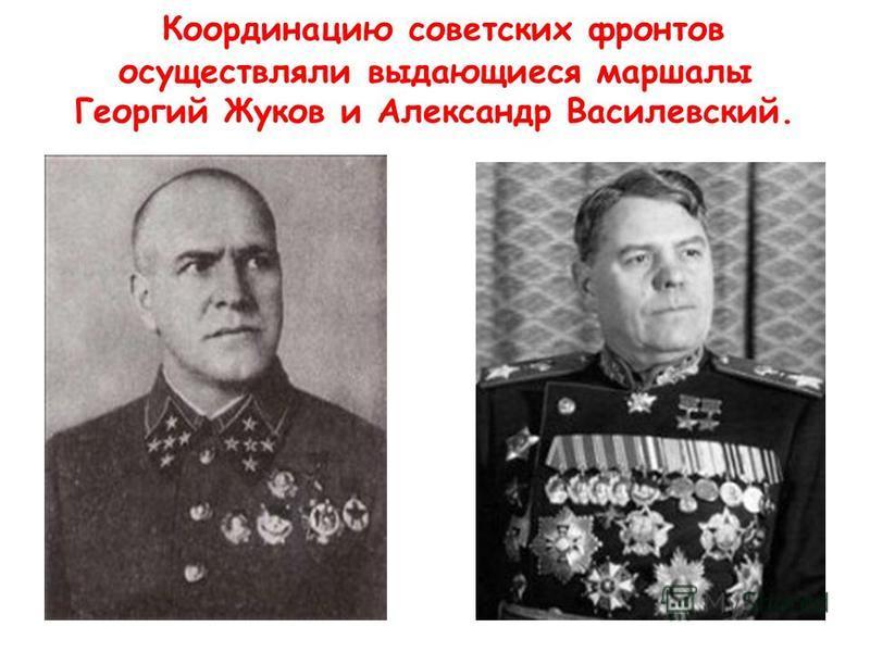 Координацию советских фронтов осуществляли выдающиеся маршалы Георгий Жуков и Александр Василевский.