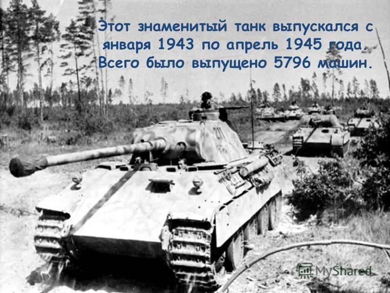 Этот знаменитый танк выпускался с января 1943 по апрель 1945 года. Всего было выпущено 5796 машин.