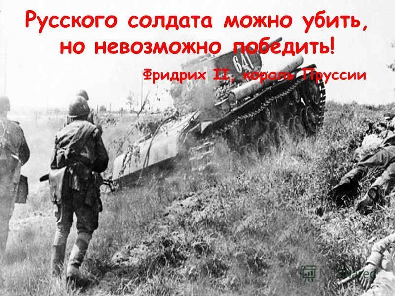 Русского солдата можно убить, но невозможно победить! Фридрих II, король Пруссии