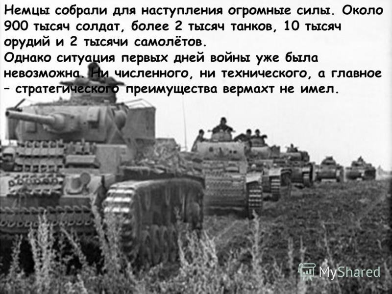 Немцы собрали для наступления огромные силы. Около 900 тысяч солдат, более 2 тысяч танков, 10 тысяч орудий и 2 тысячи самолётов. Однако ситуация первых дней войны уже была невозможна. Ни численного, ни технического, а главное – стратегического преиму